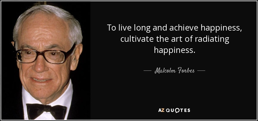 To live long and achieve happiness, cultivate the art of radiating happiness. - Malcolm Forbes