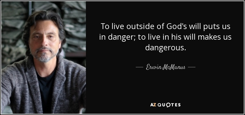 To live outside of God's will puts us in danger; to live in his will makes us dangerous. - Erwin McManus