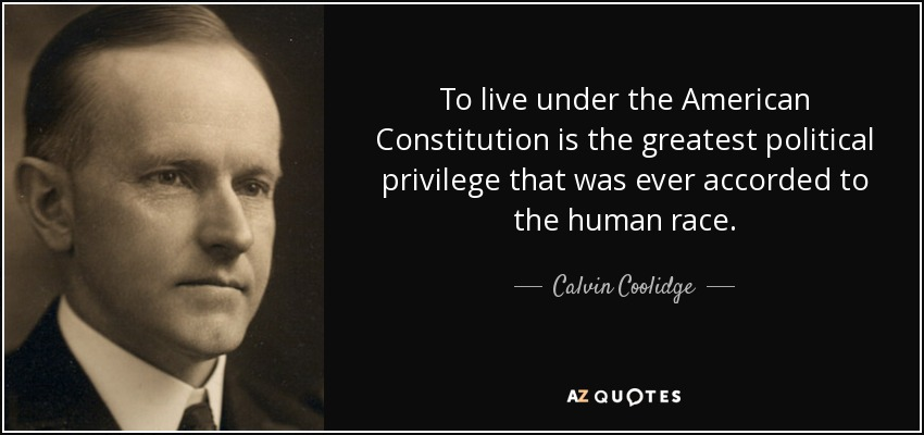 To live under the American Constitution is the greatest political privilege that was ever accorded to the human race. - Calvin Coolidge
