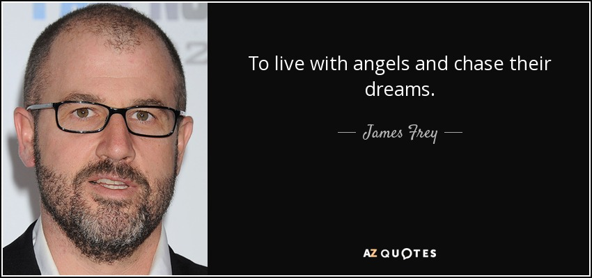 To live with angels and chase their dreams. - James Frey