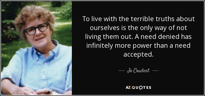 To live with the terrible truths about ourselves is the only way of not living them out. A need denied has infinitely more power than a need accepted. - Jo Coudert