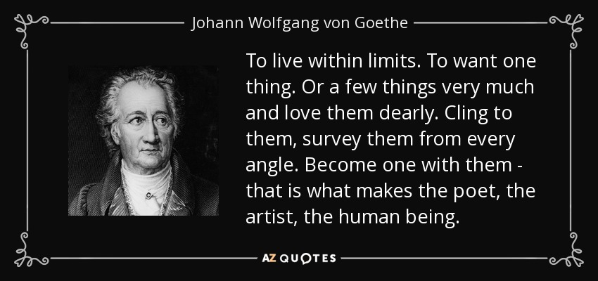 To live within limits. To want one thing. Or a few things very much and love them dearly. Cling to them, survey them from every angle. Become one with them - that is what makes the poet, the artist, the human being. - Johann Wolfgang von Goethe