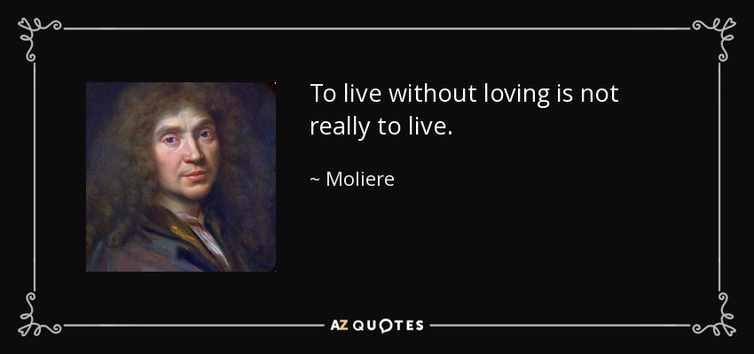 To live without loving is not really to live. - Moliere