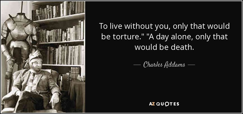 Charles Addams Quote To Live Without You Only That Would Be