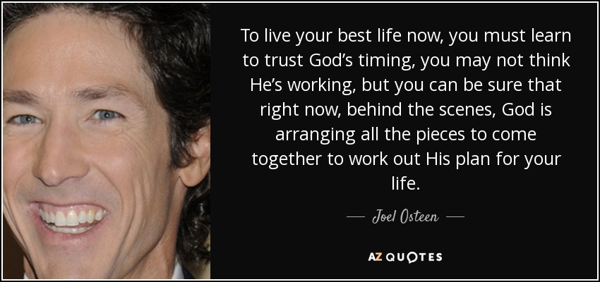 To live your best life now, you must learn to trust God's timing, you may not think He's working, but you can be sure that right now, behind the scenes, God is arranging all the pieces to come together to work out His plan for your life. - Joel Osteen
