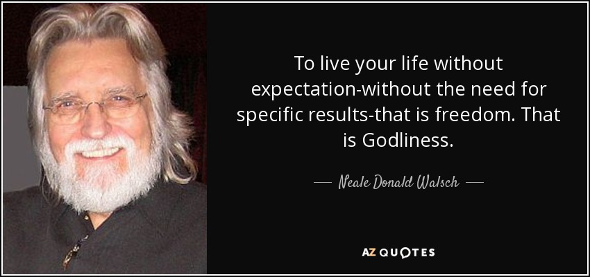 To live your life without expectation-without the need for specific results-that is freedom. That is Godliness. - Neale Donald Walsch