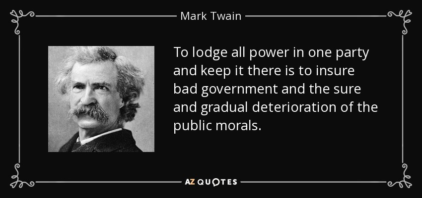 To lodge all power in one party and keep it there is to insure bad government and the sure and gradual deterioration of the public morals. - Mark Twain