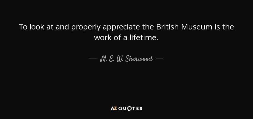 To look at and properly appreciate the British Museum is the work of a lifetime. - M. E. W. Sherwood