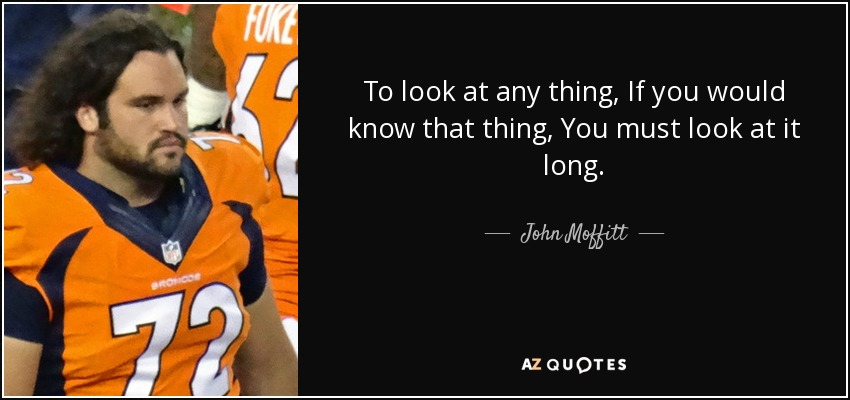 To look at any thing, If you would know that thing, You must look at it long. - John Moffitt