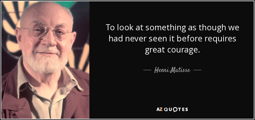 To look at something as though we had never seen it before requires great courage. - Henri Matisse