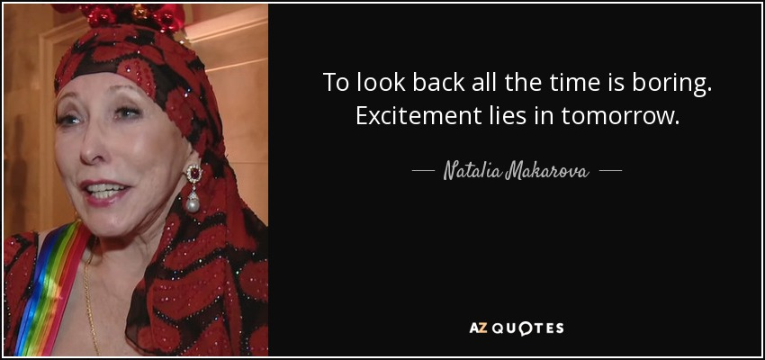 To look back all the time is boring. Excitement lies in tomorrow. - Natalia Makarova
