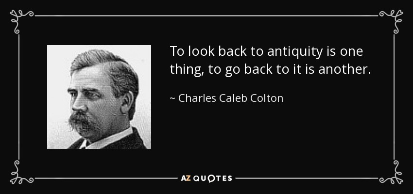 To look back to antiquity is one thing, to go back to it is another. - Charles Caleb Colton