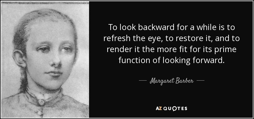To look backward for a while is to refresh the eye, to restore it, and to render it the more fit for its prime function of looking forward. - Margaret Barber