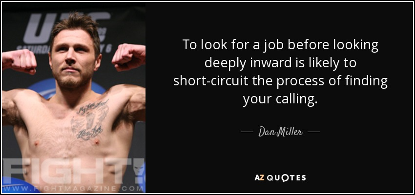 To look for a job before looking deeply inward is likely to short-circuit the process of finding your calling. - Dan Miller