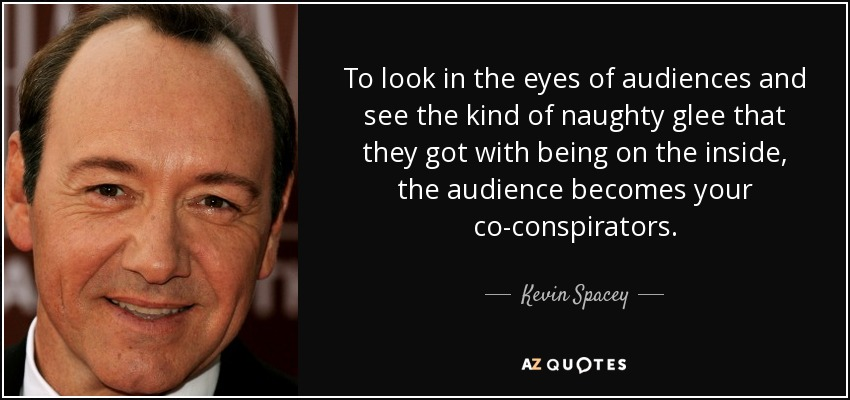 To look in the eyes of audiences and see the kind of naughty glee that they got with being on the inside, the audience becomes your co-conspirators. - Kevin Spacey