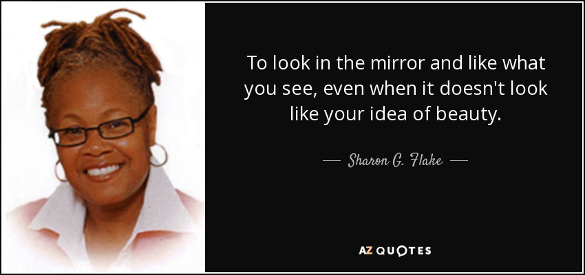 To look in the mirror and like what you see, even when it doesn't look like your idea of beauty. - Sharon G. Flake