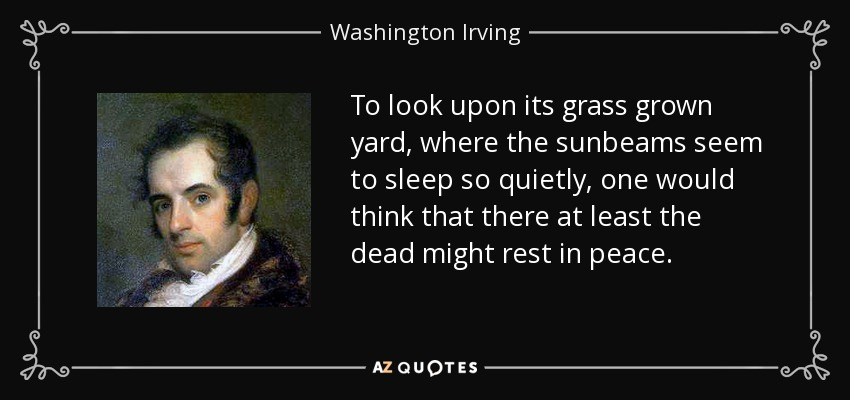 To look upon its grass grown yard, where the sunbeams seem to sleep so quietly, one would think that there at least the dead might rest in peace. - Washington Irving