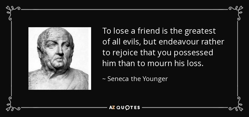 To lose a friend is the greatest of all evils, but endeavour rather to rejoice that you possessed him than to mourn his loss. - Seneca the Younger