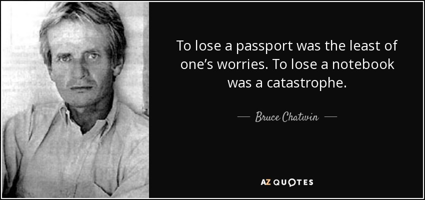 To lose a passport was the least of one's worries. To lose a notebook was a catastrophe. - Bruce Chatwin