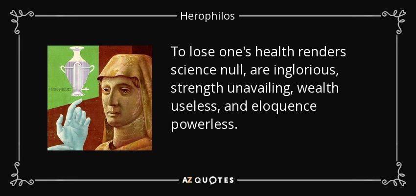To lose one's health renders science null, are inglorious, strength unavailing, wealth useless, and eloquence powerless. - Herophilos
