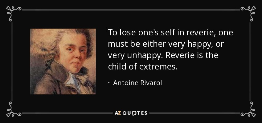 To lose one's self in reverie, one must be either very happy, or very unhappy. Reverie is the child of extremes. - Antoine Rivarol
