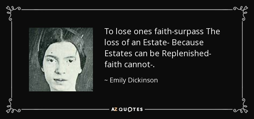 To lose ones faith-surpass The loss of an Estate- Because Estates can be Replenished- faith cannot-. - Emily Dickinson