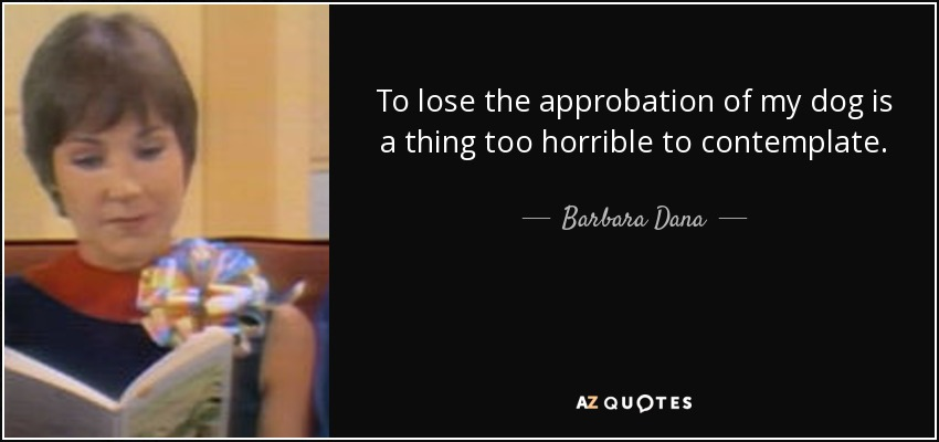 To lose the approbation of my dog is a thing too horrible to contemplate. - Barbara Dana