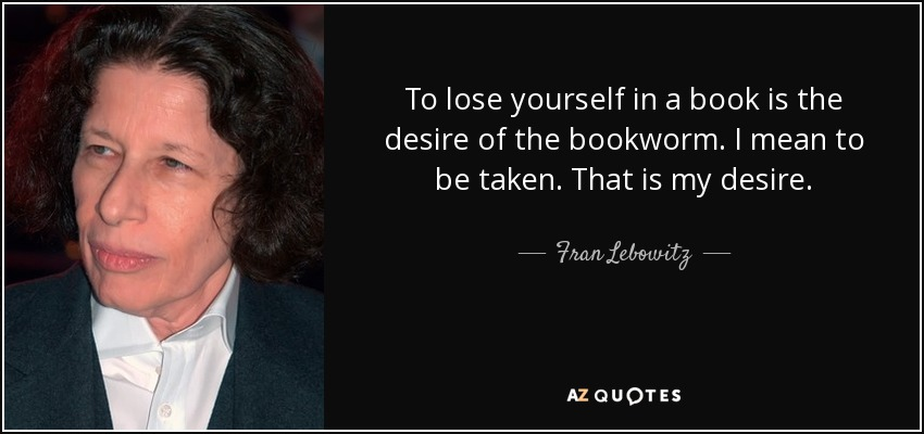 To lose yourself in a book is the desire of the bookworm. I mean to be taken. That is my desire. - Fran Lebowitz