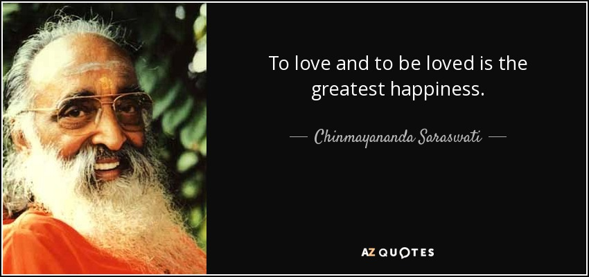 To love and to be loved is the greatest happiness. - Chinmayananda Saraswati