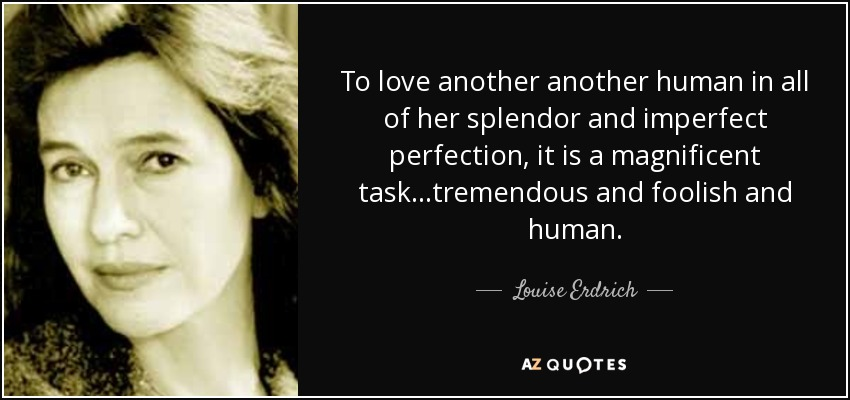 To love another another human in all of her splendor and imperfect perfection , it is a magnificent task...tremendous and foolish and human. - Louise Erdrich
