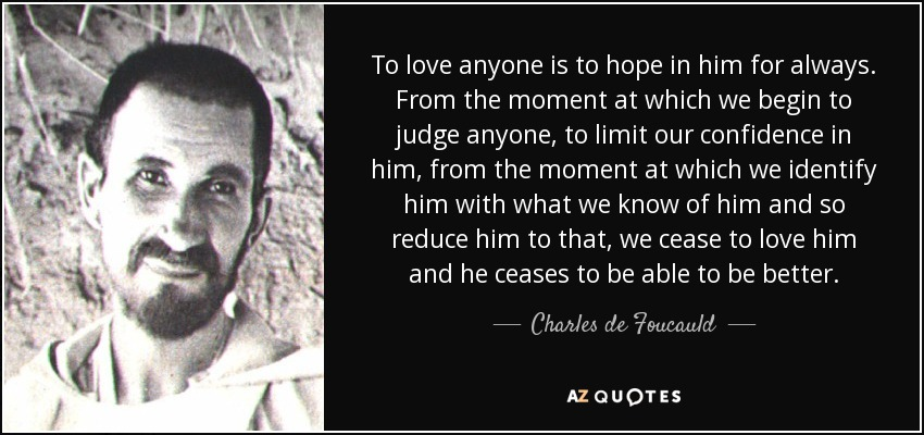 To love anyone is to hope in him for always. From the moment at which we begin to judge anyone, to limit our confidence in him, from the moment at which we identify him with what we know of him and so reduce him to that, we cease to love him and he ceases to be able to be better. - Charles de Foucauld