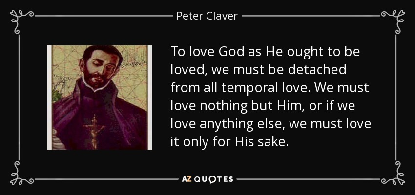 To love God as He ought to be loved, we must be detached from all temporal love. We must love nothing but Him, or if we love anything else, we must love it only for His sake. - Peter Claver