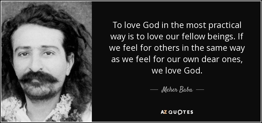 To love God in the most practical way is to love our fellow beings. If we feel for others in the same way as we feel for our own dear ones, we love God. - Meher Baba