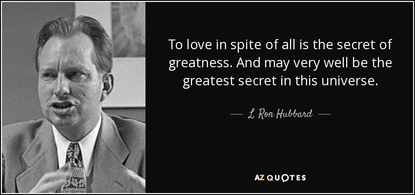 To love in spite of all is the secret of greatness. And may very well be the greatest secret in this universe. - L. Ron Hubbard