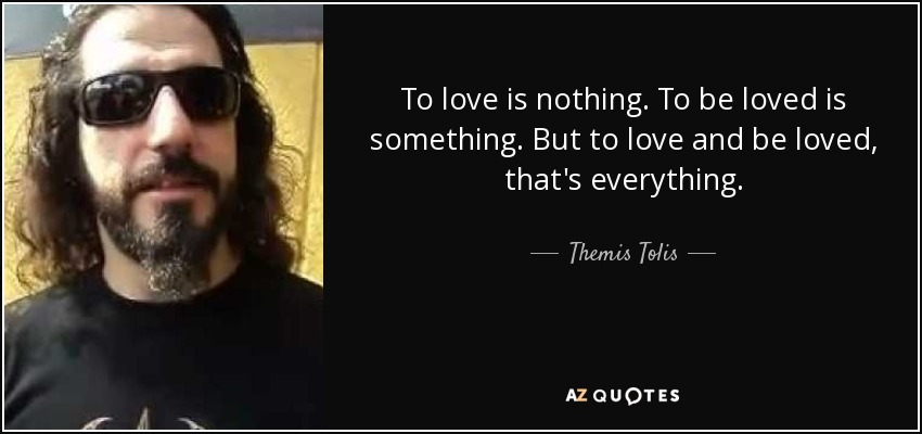 To love is nothing. To be loved is something. But to love and be loved, that's everything. - Themis Tolis