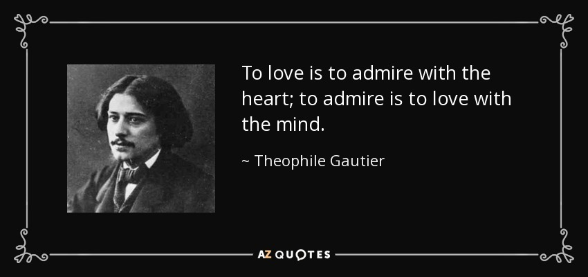 To love is to admire with the heart; to admire is to love with the mind. - Theophile Gautier