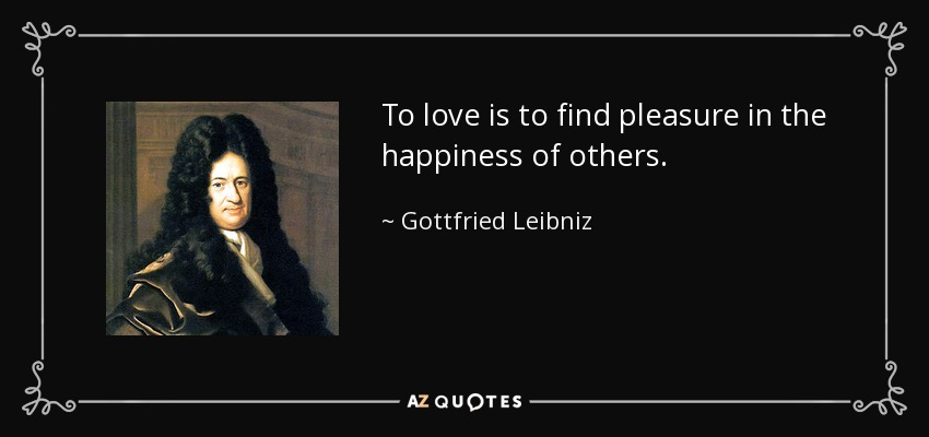 To love is to find pleasure in the happiness of others. - Gottfried Leibniz