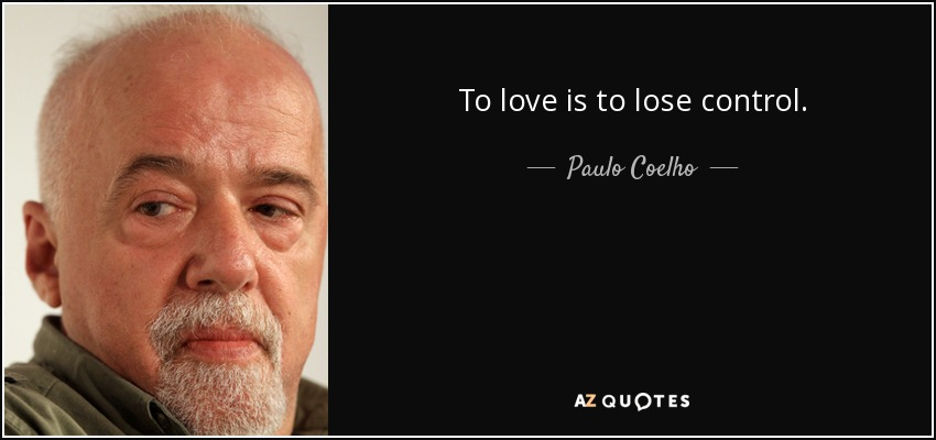 To love is to lose control. - Paulo Coelho