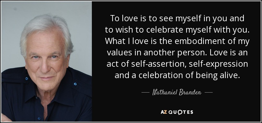 To love is to see myself in you and to wish to celebrate myself with you. What I love is the embodiment of my values in another person. Love is an act of self-assertion, self-expression and a celebration of being alive. - Nathaniel Branden
