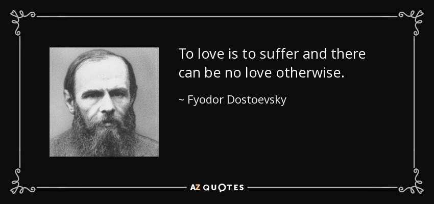 To love is to suffer and there can be no love otherwise. - Fyodor Dostoevsky