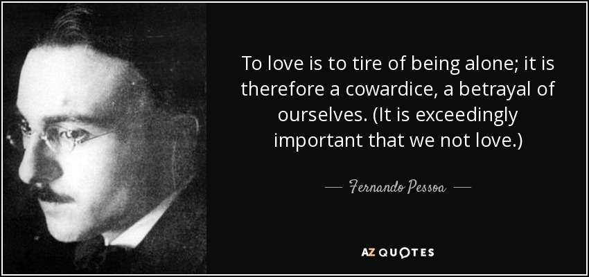 To love is to tire of being alone; it is therefore a cowardice, a betrayal of ourselves. (It is exceedingly important that we not love.) - Fernando Pessoa