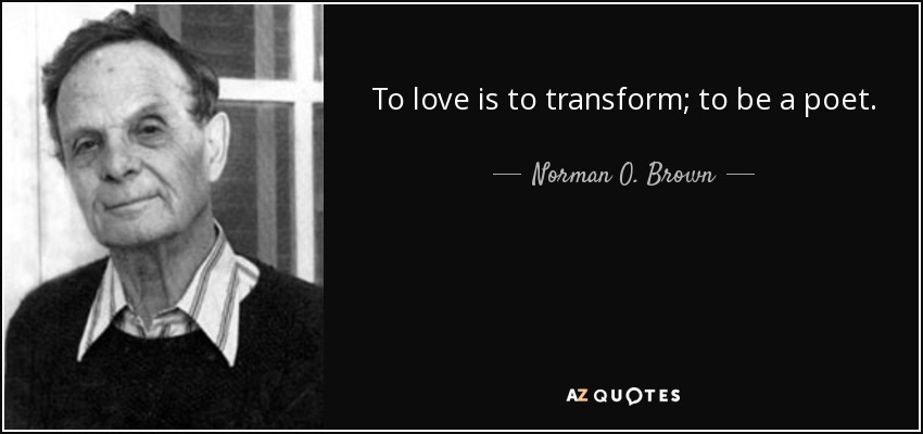 To love is to transform; to be a poet. - Norman O. Brown