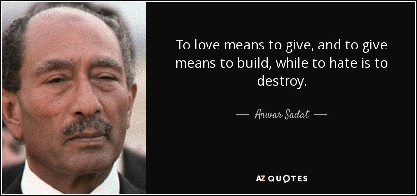 To love means to give, and to give means to build, while to hate is to destroy. - Anwar Sadat