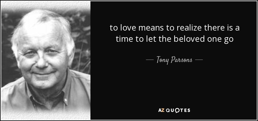 to love means to realize there is a time to let the beloved one go - Tony Parsons