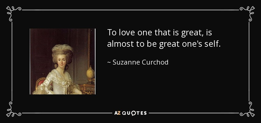To love one that is great, is almost to be great one's self. - Suzanne Curchod