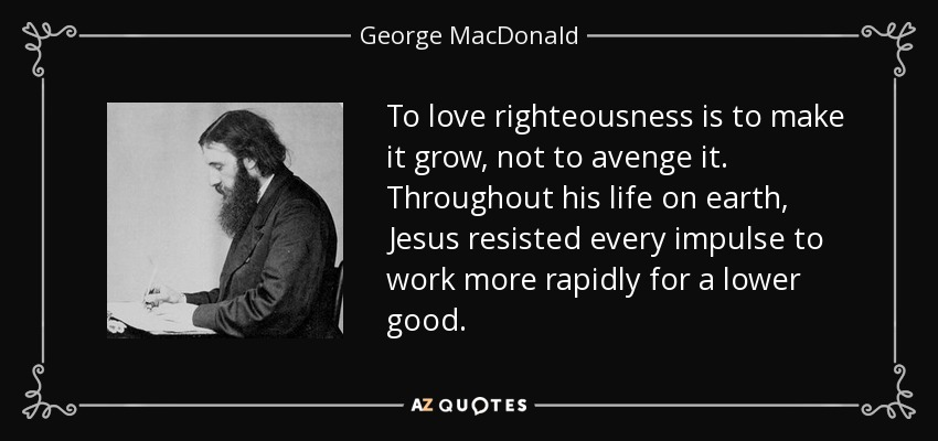 To love righteousness is to make it grow, not to avenge it. Throughout his life on earth, Jesus resisted every impulse to work more rapidly for a lower good. - George MacDonald
