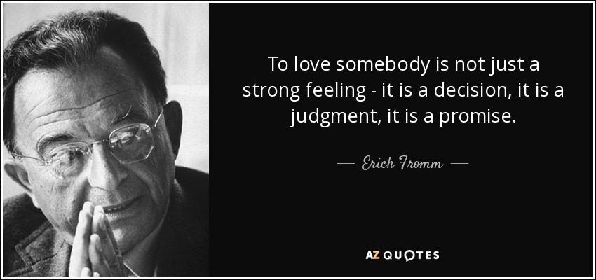 To love somebody is not just a strong feeling - it is a decision, it is a judgment, it is a promise. - Erich Fromm