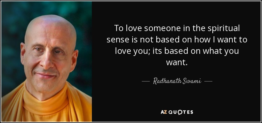 To love someone in the spiritual sense is not based on how I want to love you; its based on what you want. - Radhanath Swami