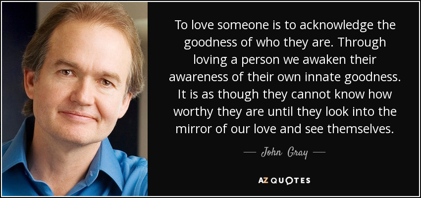 To love someone is to acknowledge the goodness of who they are. Through loving a person we awaken their awareness of their own innate goodness. It is as though they cannot know how worthy they are until they look into the mirror of our love and see themselves. - John  Gray