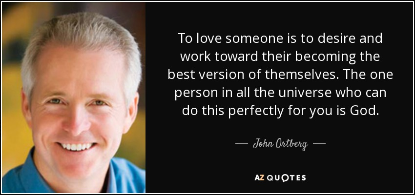 To love someone is to desire and work toward their becoming the best version of themselves. The one person in all the universe who can do this perfectly for you is God. - John Ortberg